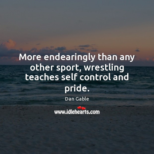 More endearingly than any other sport, wrestling teaches self control and pride. Dan Gable Picture Quote