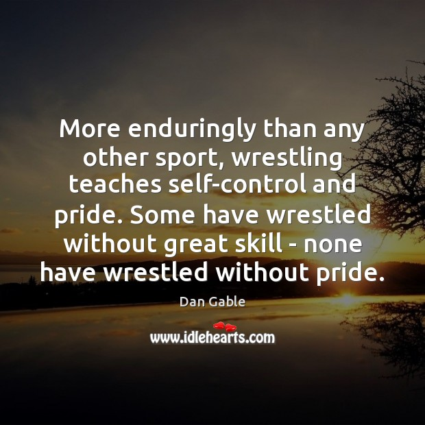 More enduringly than any other sport, wrestling teaches self-control and pride. Some Dan Gable Picture Quote