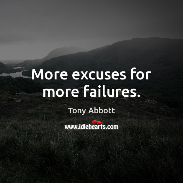 More excuses for more failures. Tony Abbott Picture Quote