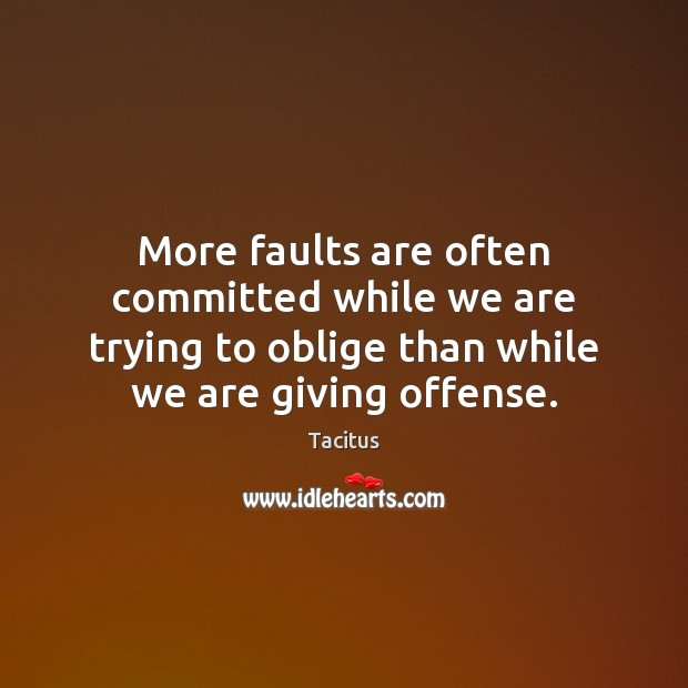 More faults are often committed while we are trying to oblige than Tacitus Picture Quote