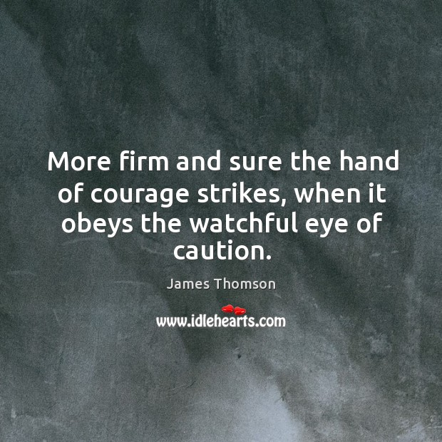 More firm and sure the hand of courage strikes, when it obeys the watchful eye of caution. Image