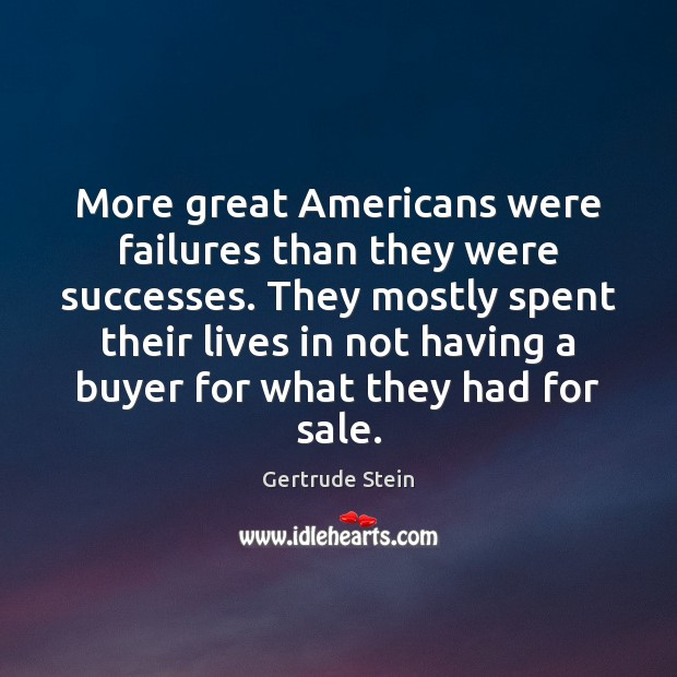 More great Americans were failures than they were successes. They mostly spent Image