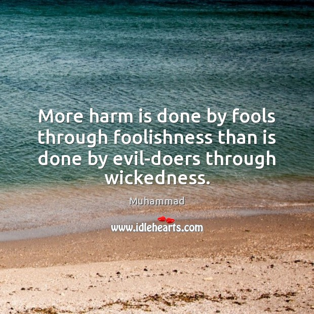 More harm is done by fools through foolishness than is done by Muhammad Picture Quote