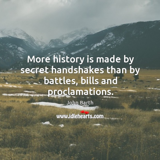 More history is made by secret handshakes than by battles, bills and proclamations. John Barth Picture Quote
