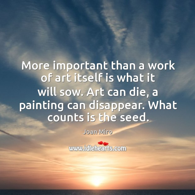 More important than a work of art itself is what it will Joan Miro Picture Quote