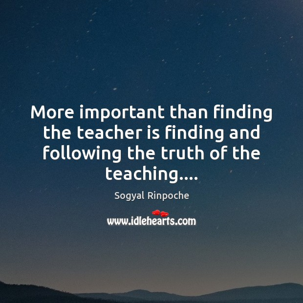 More important than finding the teacher is finding and following the truth Sogyal Rinpoche Picture Quote