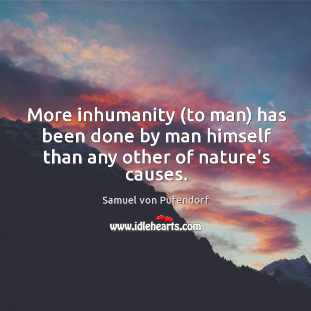 More inhumanity (to man) has been done by man himself than any other of nature's causes. Image