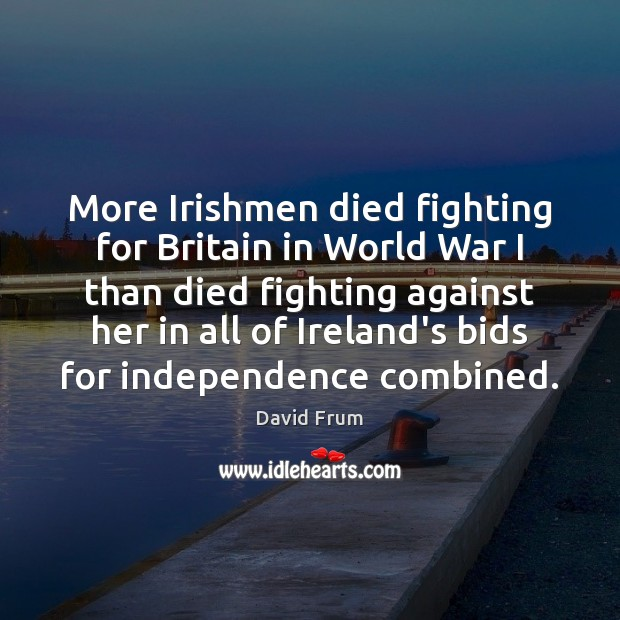 More Irishmen died fighting for Britain in World War I than died David Frum Picture Quote