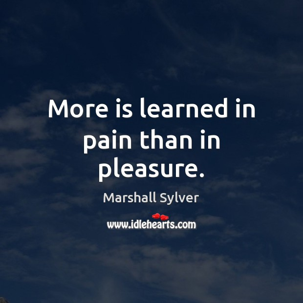 More is learned in pain than in pleasure. Marshall Sylver Picture Quote