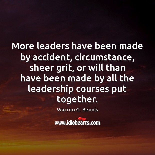 More leaders have been made by accident, circumstance, sheer grit, or will Warren G. Bennis Picture Quote