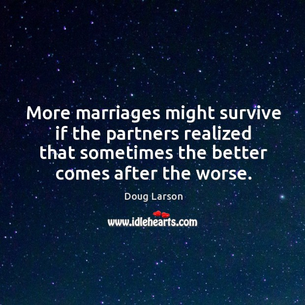 More marriages might survive if the partners realized that sometimes the better comes after the worse. Doug Larson Picture Quote