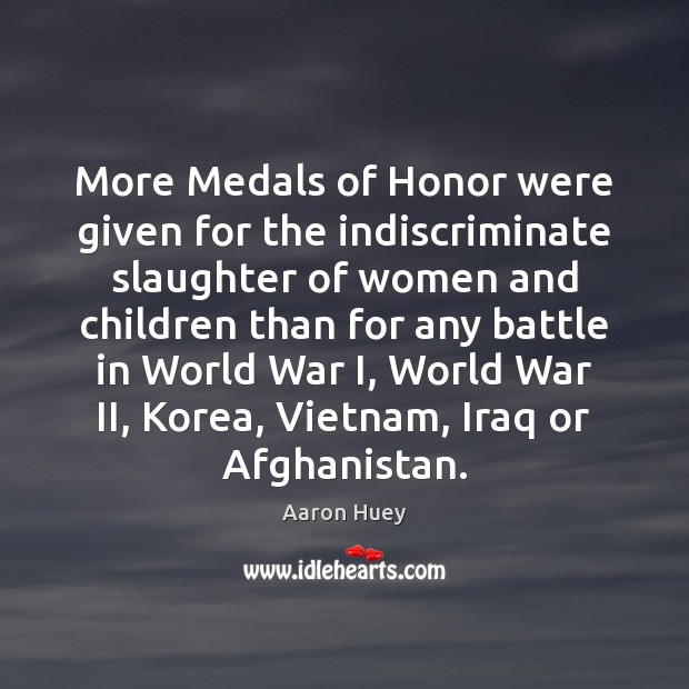 More Medals of Honor were given for the indiscriminate slaughter of women Aaron Huey Picture Quote