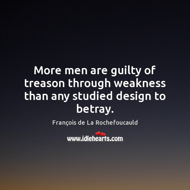 More men are guilty of treason through weakness than any studied design to betray. Guilty Quotes Image