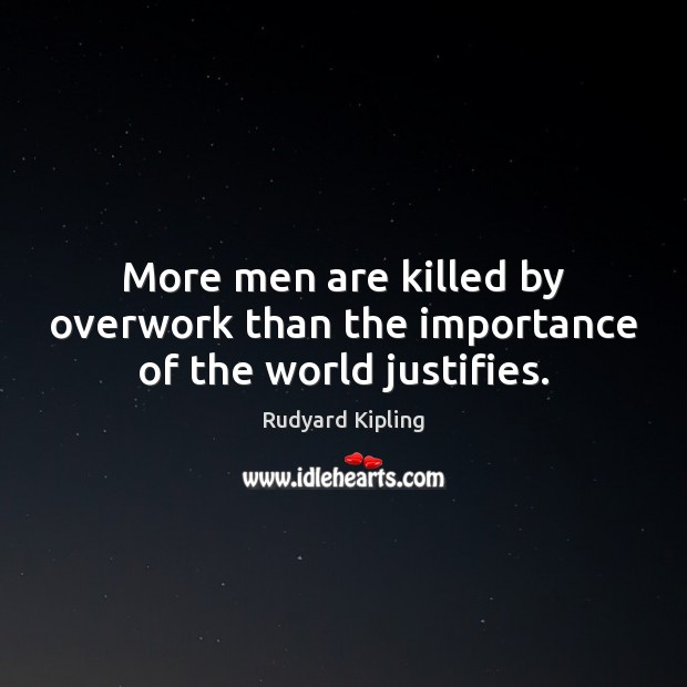 Image, More men are killed by overwork than the importance of the world justifies.