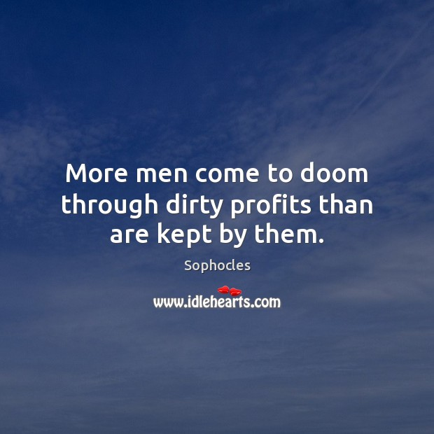 More men come to doom through dirty profits than are kept by them. Sophocles Picture Quote