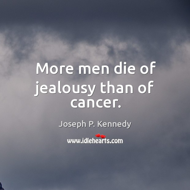 More men die of jealousy than of cancer. Image