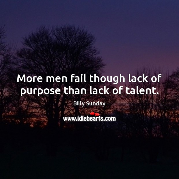 More men fail though lack of purpose than lack of talent. Billy Sunday Picture Quote