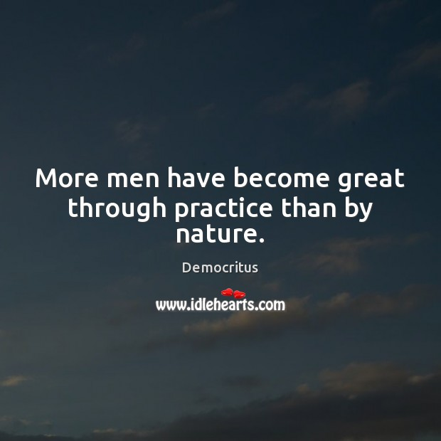 More men have become great through practice than by nature. Image