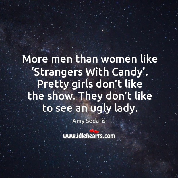 More men than women like 'strangers with candy'. Pretty girls don't like the show. They don't like to see an ugly lady. Image