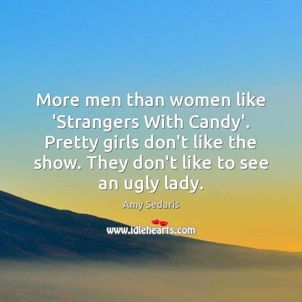 More men than women like 'Strangers With Candy'. Pretty girls don't like Amy Sedaris Picture Quote