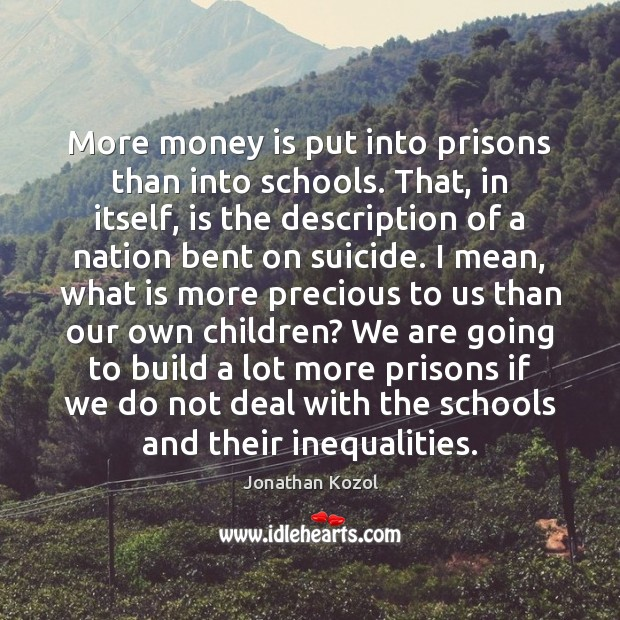 More money is put into prisons than into schools. That, in itself, Jonathan Kozol Picture Quote