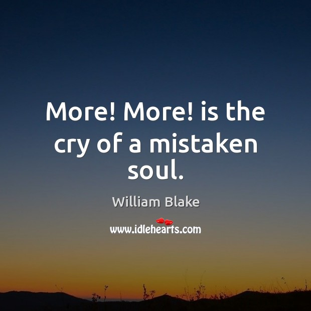 More! More! is the cry of a mistaken soul. William Blake Picture Quote