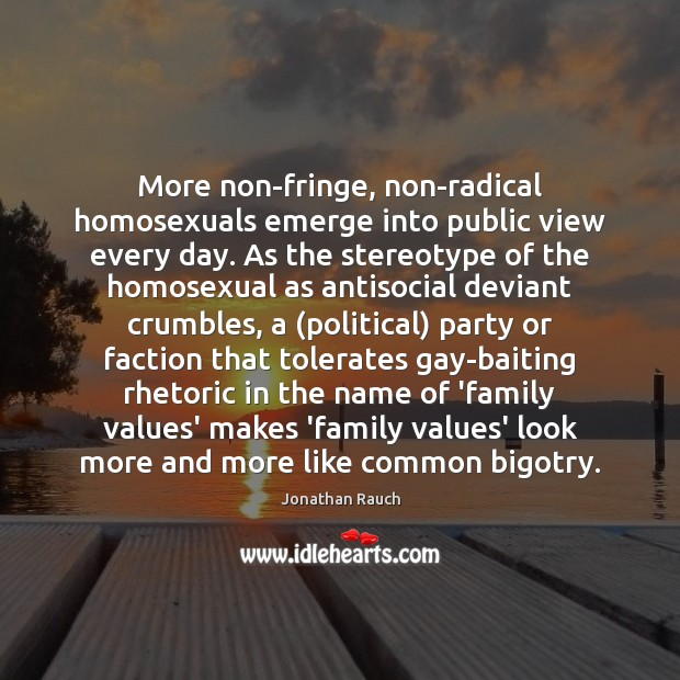 Image, More non-fringe, non-radical homosexuals emerge into public view every day. As the