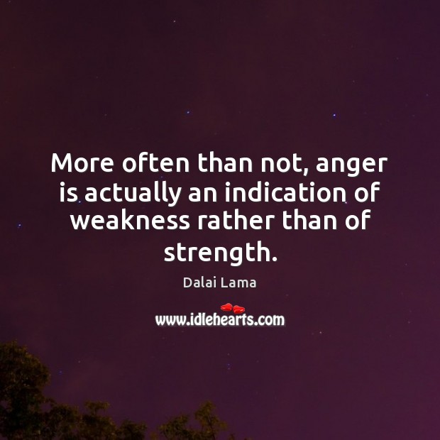 More often than not, anger is actually an indication of weakness rather than of strength. Anger Quotes Image