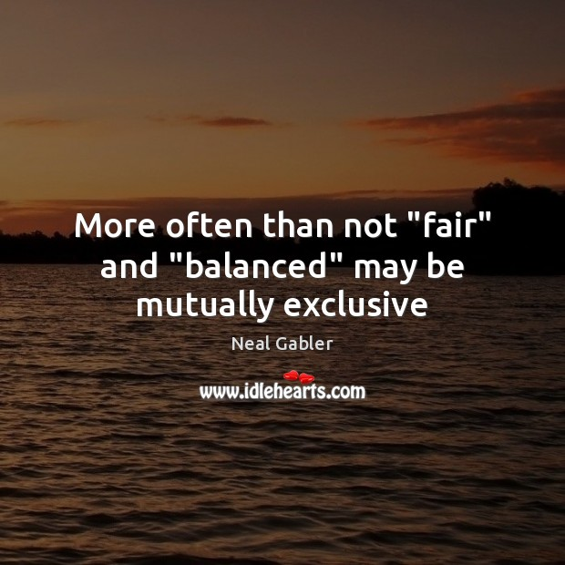 "More often than not ""fair"" and ""balanced"" may be mutually exclusive Image"