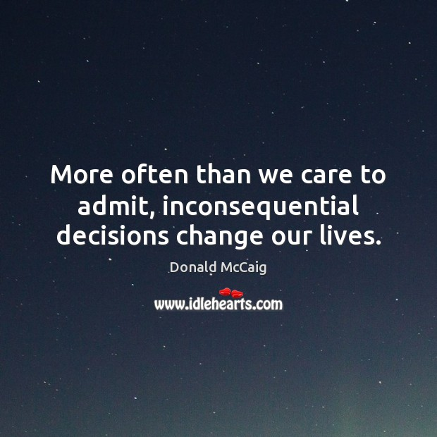 More often than we care to admit, inconsequential decisions change our lives. Donald McCaig Picture Quote