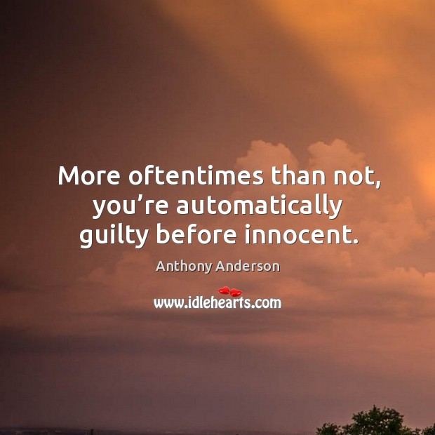 More oftentimes than not, you're automatically guilty before innocent. Image