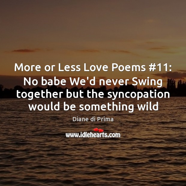 More or Less Love Poems #11: No babe We'd never Swing together but Image