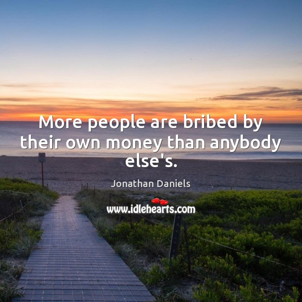 More people are bribed by their own money than anybody else's. Image