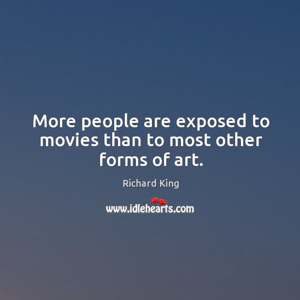 More people are exposed to movies than to most other forms of art. Richard King Picture Quote