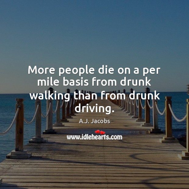 More people die on a per mile basis from drunk walking than from drunk driving. Driving Quotes Image
