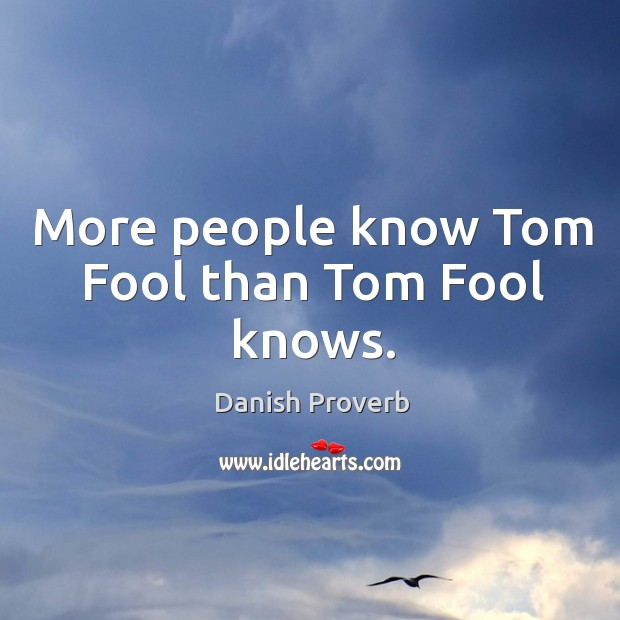 More people know tom fool than tom fool knows. Image