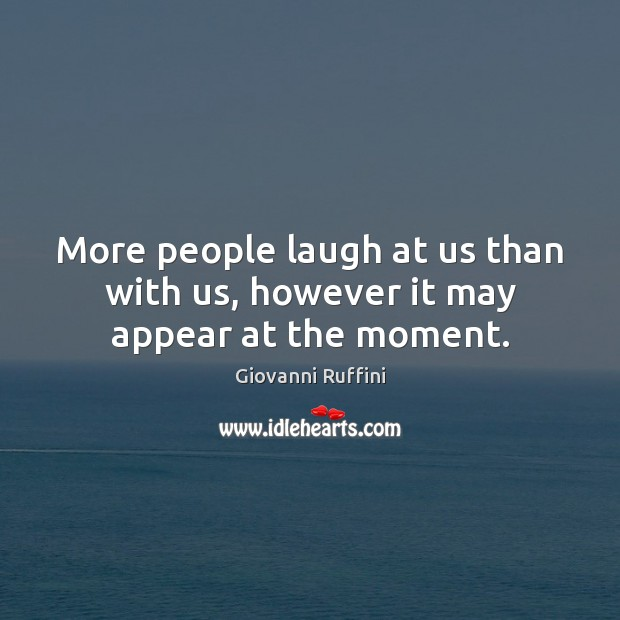 More people laugh at us than with us, however it may appear at the moment. Image