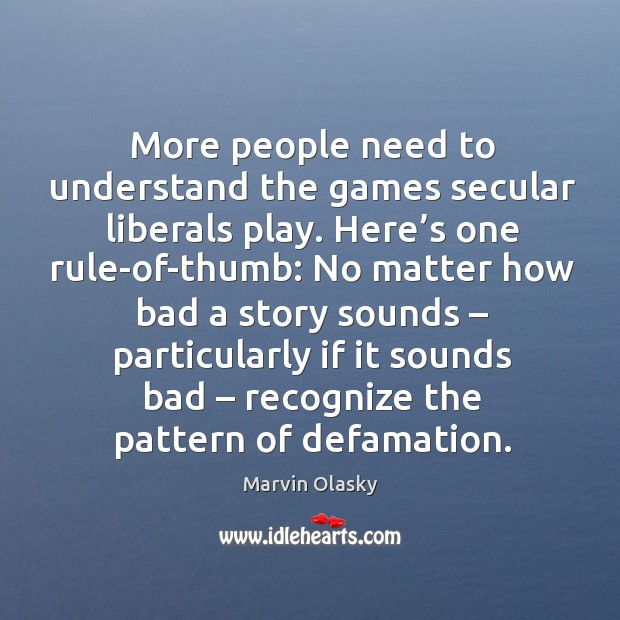 More people need to understand the games secular liberals play. Here's one rule-of-thumb: Marvin Olasky Picture Quote
