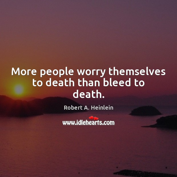 More people worry themselves to death than bleed to death. Image