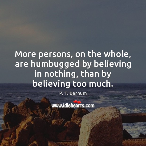 Image, More persons, on the whole, are humbugged by believing in nothing, than