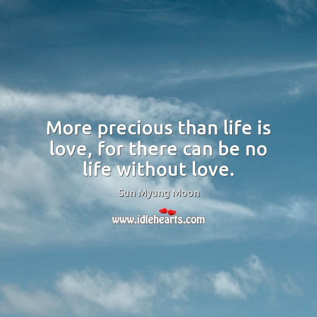 More precious than life is love, for there can be no life without love. Image