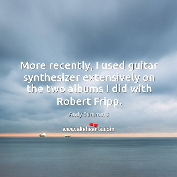 More recently, I used guitar synthesizer extensively on the two albums I did with robert fripp. Image