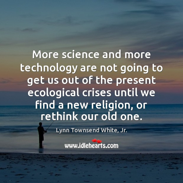 More science and more technology are not going to get us out Lynn Townsend White, Jr. Picture Quote