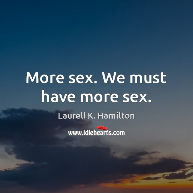 More sex. We must have more sex. Laurell K. Hamilton Picture Quote