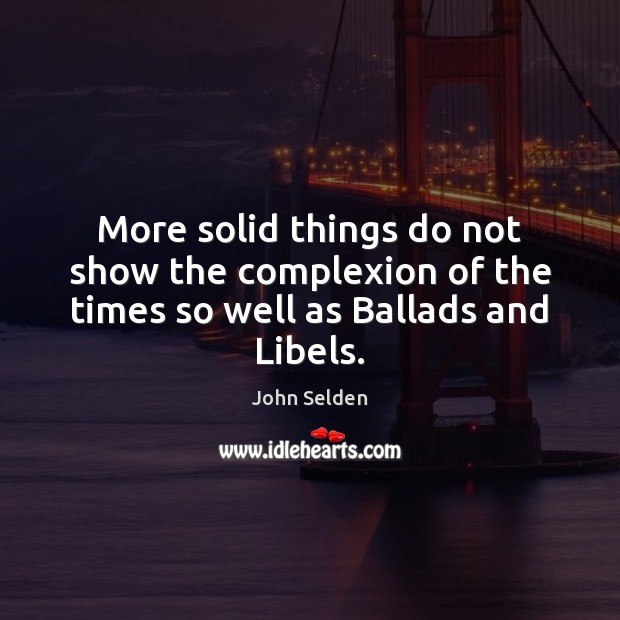 Image, More solid things do not show the complexion of the times so well as Ballads and Libels.