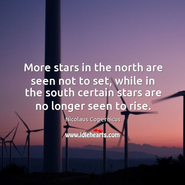 More stars in the north are seen not to set, while in the south certain stars are no longer seen to rise. Nicolaus Copernicus Picture Quote