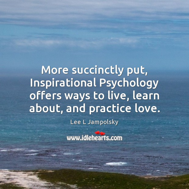 More succinctly put, Inspirational Psychology offers ways to live, learn about, and Lee L Jampolsky Picture Quote