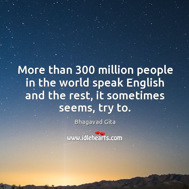 More than 300 million people in the world speak english and the rest, it sometimes seems, try to. Bhagavad Gita Picture Quote