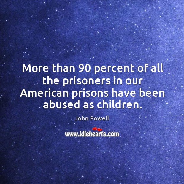 More than 90 percent of all the prisoners in our american prisons have been abused as children. John Powell Picture Quote