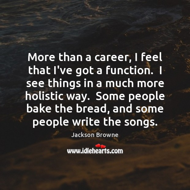 More than a career, I feel that I've got a function.  I Jackson Browne Picture Quote